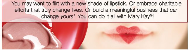 You may want to flirt with a new shade of lipstick. Or embrace charitable efforts that truly change lives. Or build a meaningful business that can change yours! You can do it all with Mary Kay®!