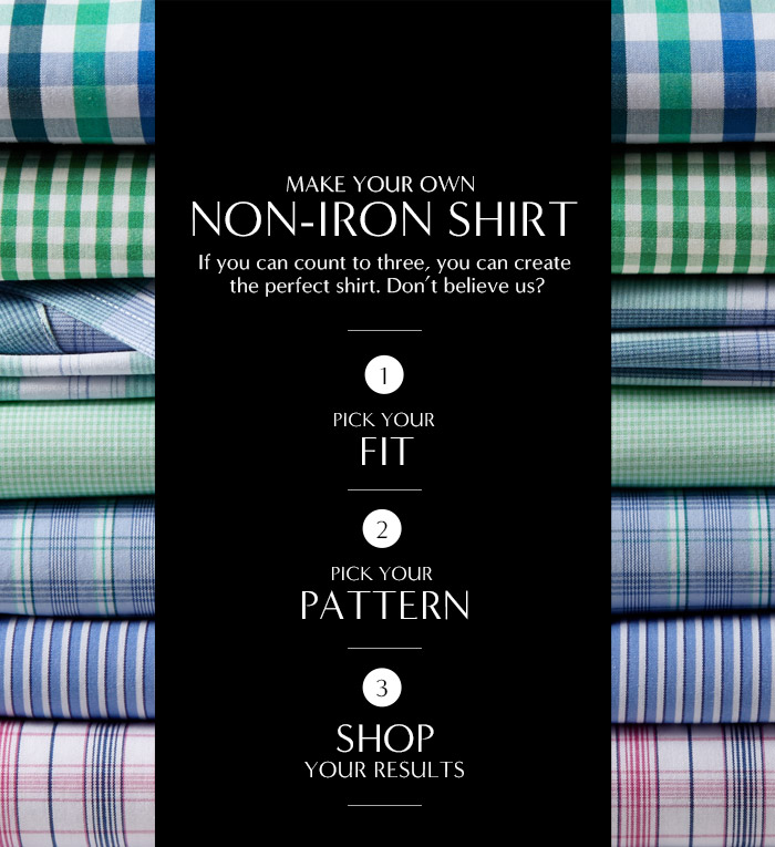 MAKE YOUR OWN NON-IRON SHIRT | If you can count to three, you can create the perfect shirt. Don't believe us? | 1 - PICK YOUR FIT | 2 - PICK YOUR PATTERN | 3 - SHOP YOUR RESULTS