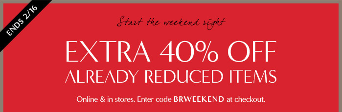 ENDS 2/16 | Start the weekend right | EXTRA 40% OFF ALREADY REDUCED ITEMS | Online & in stores. Enter code BRWEEKEND at checkout.