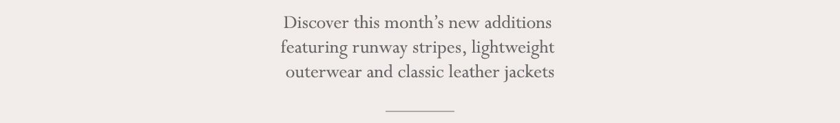 Discover this month's new additions featuring runway stripes, lightweight outerwear and classic leather jackets