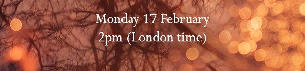 Monday 17 February -- 2pm (London time)