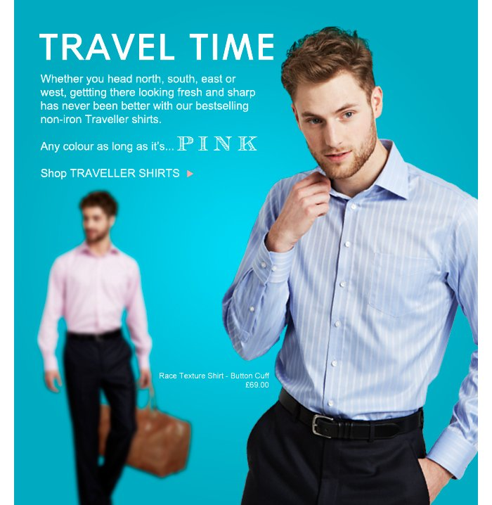TRAVEL TIME - Whether you head north, south, east or west, getting there looking fresh and sharp has never been better with our bestselling non-iron Traveller shirts. Any colour as long as it's... PINK. Shop TRAVELLER SHIRTS >
