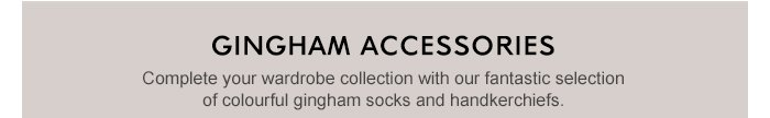 GINGHAM ACCESSORIES - Complete your wardrobe collection with our fantastic selection of colourful gingham socks and handkerchiefs.