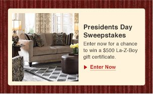 President's Day Sweepstakes Enter now for a chance to win a $500 La-Z-Boy gift certificate. Enter Now