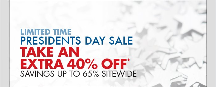 LIMITED TIME PRESIDENTS DAY SALE: TAKE AN EXTRA 40% OFF* ; SAVINGS UP TO 65% SITEWIDE