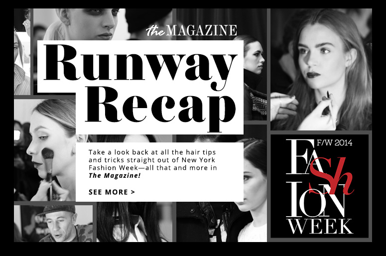 Runway RecapTake a look back at all the hair tips and tricks straight out of New York Fashion Week—all that and more in The Magazine! See More>>
