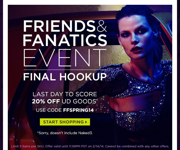 Friends & Fanatics Event Final Hookup. Last day to score 20% off UD goods.* Use code FFSPRING14. Start shopping >