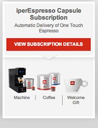 iperEspresso Capsule Subscription  Automatic Delivery of One Touch Espresso  View Subscription Details  Machine | Coffee | Welcome Gift