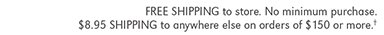 FREE SHIPPING to store. No minimum purchase. $8.95 SHIPPING to anywhere else on orders of $150 or more.†