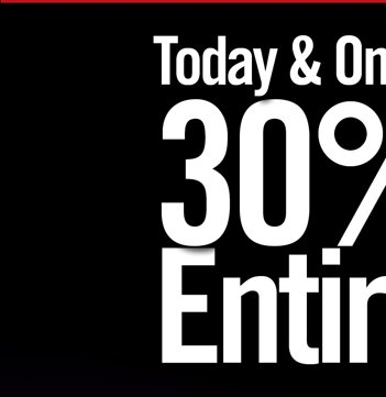TODAY & ONLINE ONLY 30% OFF* ENTIRE SITE