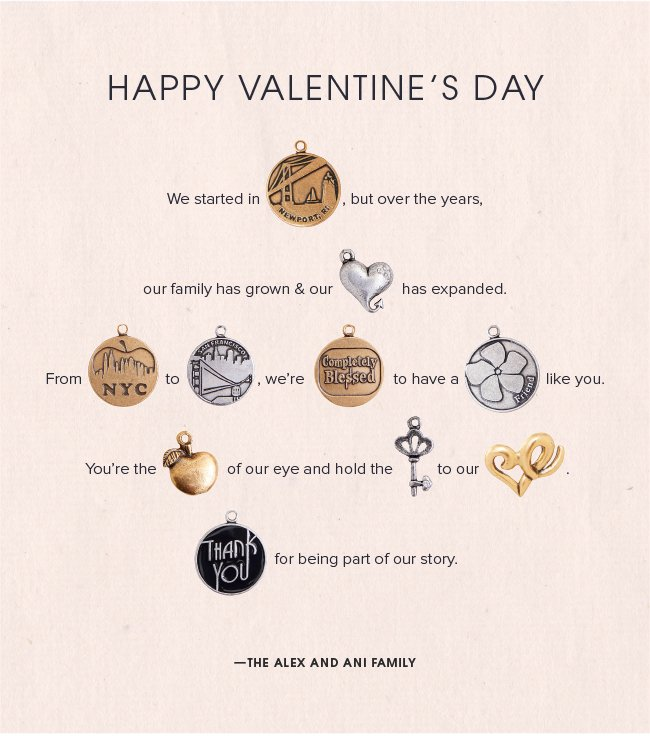 Happy Valentine's Day. We started in (NEWPORT), but over the years, our family has grown and our (CUPID'S HEART) has expanded. From (NYC SKYLINE) to (SAN FRANCISCO), we're (COMPLETELY BLESSED) to have a (FRIEND) like you.  You're the (APPLE OF ABUNDANCE) of our eye. You hold the (SKELETON KEY) to our (CUPID'S HEART). (THANK YOU) for being part of our story.