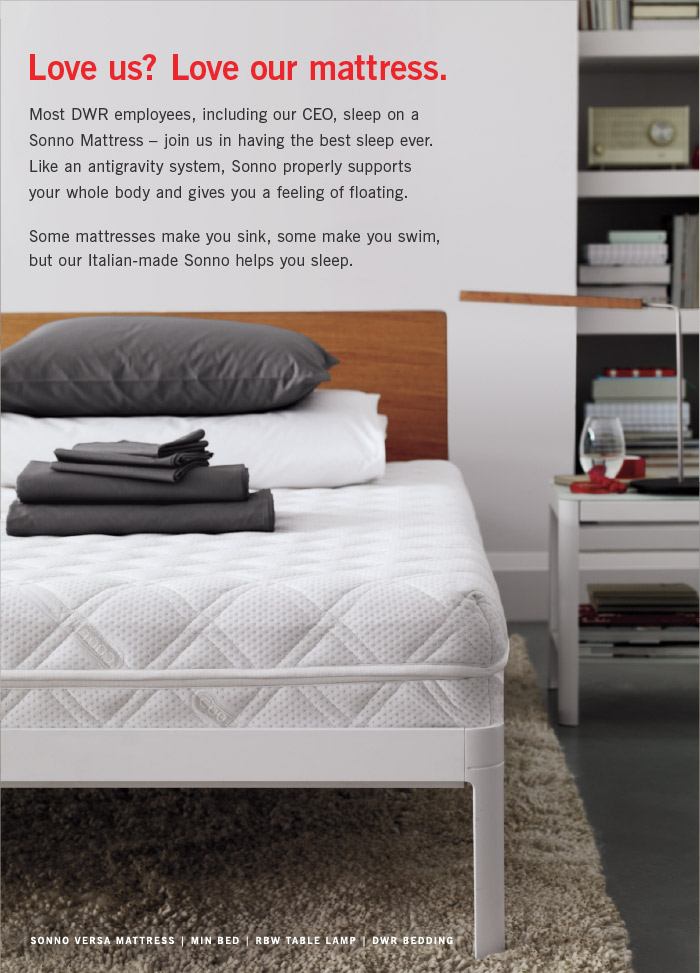 Love us? Love our mattress. Most DWR employees, including our CEO, sleep on a Sonno Mattress – join us in having the best sleep ever. Like an antigravity system, Sonno properly supports your whole body and gives you a feeling of floating.Some mattresses make you sink, some make you swim, Sonno helps you sleep.