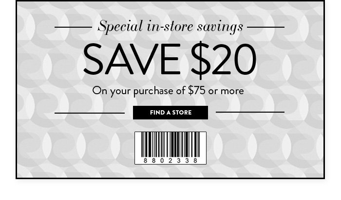 Special in-store savings Save $20 on your purchase of $75 or more Use code 8802338 Find a Store