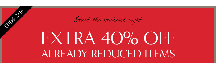 ENDS 2/16 | Start the weekend right | EXTRA 40% OFF ALREADY REDUCED ITEMS