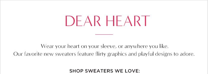 DEAR HEART | Wear your heart on your sleeve, or anywhere you like. | Our favorite new sweaters feature flirty graphics and aplyful designs to adore. | SHOP SWEATERS WE LOVE: