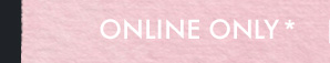 ONLINE ONLY*