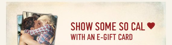 SHOW SOME SO CAL LOVE WITH AN E–GIFT  CARD