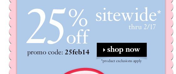 25% off sitewide* thru 2/17 promo code:25fev14 *product exclusion apply. shop now