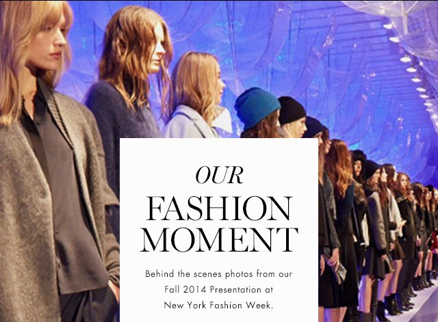 OUR FASHION MOMENT | Behind the scenes photos from our Fall 2014 Presentation at New York Fashion Week.