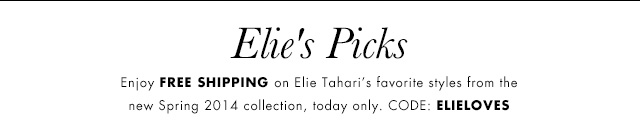 Elie's Picks | Enjoy FREE SHIPPING on Elie Tahari's favorite sytles from the new Spring 2014 collection, today only. | CODE: ELIELOVES