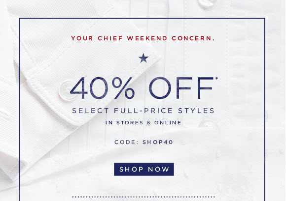 YOUR CHIEF WEEKEND CONCERN.  40% OFF* SELECT FULL-PRICE STYLES IN STORES & ONLINE CODE: SHOP40  SHOP NOW