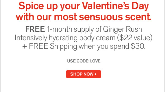 Spice up your Valentines Day with our most sensuous scent FREE 1 month supply of Ginger Rush Intensively hydrating body cream 22 dollars value plus FREE Shipping when you spend 40 dollars USE CODE LOVE SHOP NOW