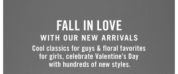 FALL IN LOVE WITH OUR NEW ARRIVALS | Cool classics for guys & floral favorites for girls, celebrate Valentine's Day with hundreds of new styles.