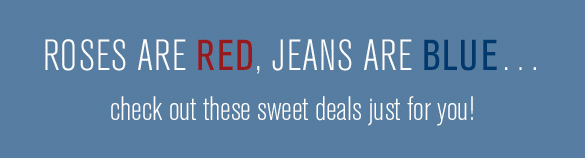 ROSES ARE RED, JEANS ARE BLUE... check out these sweet deals just for you!