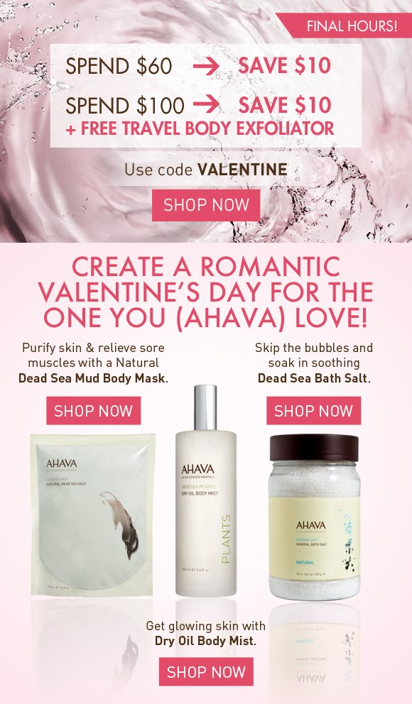 Spend $60 -> Save $10* Spend $100 -> Save $10 + Free Travel Body Exfoliator* FINAL HOURS! Use code VALENTINE (Shop Now Create a romantic Valentine's Day for the one you (AHAVA) love! Purify skin & relieve sore muscles with a Natural Dead Sea Mud body mask. Shop Now Skip the bubbles and soak in soothing Dead Sea Bath Salt. Shop Now Get glowing skin with Dry Oil Body Mist. Shop Now