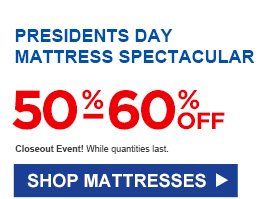PRESIDENTS DAY MATTRESS SPECTACULAR | 50% - 60% OFF | Closeout Event! While quantities last. | SHOP MATTRESSES