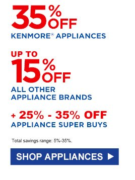 35% OFF KENMORE® APPLIANCES | UP TO 15% OFF ALL OTHER APPLIANCE BRANDS | + 25% - 35% OFF APPLIANCE SUPER BUYS | Total savings range: 5%-35%. | SHOP APPLIANCES