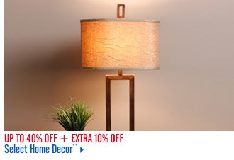 Up ot 40% off + Extra 10% off Select Home Decor**