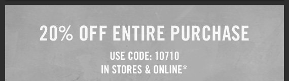 20% OFF ENTIRE PURCHASE USE CODE: 10710 IN STORES & ONLINE*