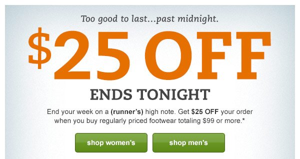 Too good to last...past midnight. $25 OFF ENDS TONIGHT: End your week on a (runner's) high note. Get $25 OFF your order when you buy regularly priced footwear totaling $99 or more.*