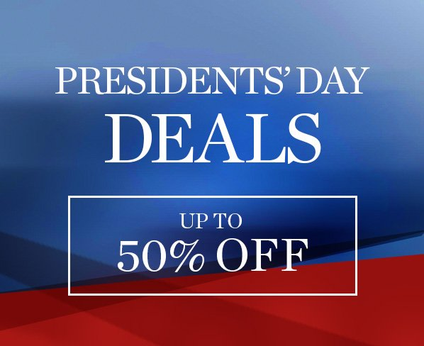 PRESIDENTS' DAY DEALS - UP TO 50% OFF