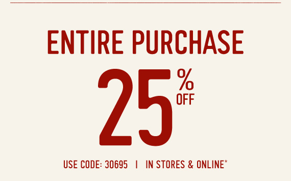 ENTIRE PURCHASE 25% OFF USE CODE: 30695 | IN STORES & ONLINE*