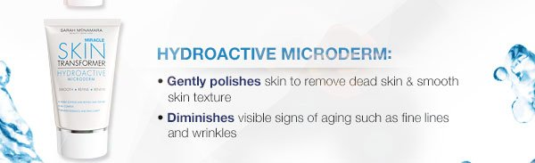 Hydroactive Microderm: Gently polishes skin to remove dead skin and smooth skin texture. Diminishes visible signs of aging such as fine lines and wrinkles.