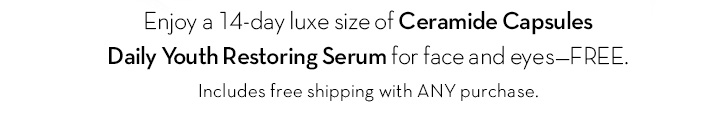 Enjoy a 14-day luxe size of Ceramide Capsules Daily Youth Restoring Serum for face and eyes - FREE. Includes free shipping with ANY purchase.