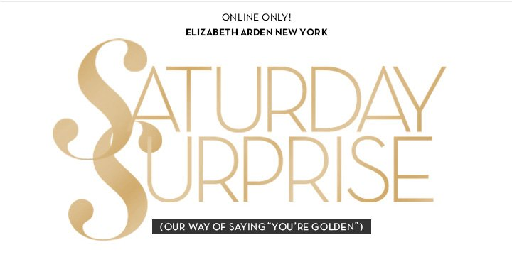 "ONLINE ONLY! ELIZABETH ARDEN NEW YORK. SATURDAY SURPRISE (""OUR WAY OF SAYING YOU'RE GOLDEN"")"