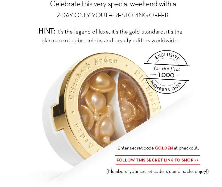 Celebrate this very special weekend with a 2 -DAY ONLY YOUTH-RESTORING  OFFER. HINT: It's the legend of luxe, it's the gold-standard, it's the skin care of debs, celebs and beauty editors worldwide. Enter secret code GOLDEN at checkout. FOLLOW THIS SECRET LINK TO SHOP. (Members: your secret code is combinable, enjoy!)