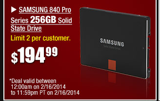 Samsung 840 Pro Series 256GB SSD - Limit 2 per customer *Deal valid between 12:00am on 2/16/14 to 11:59pm PT on 2/16/14