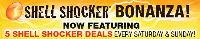 SHELL SHOCKER BONANZA! NOW FEATURING 5 SHELL SHOCKER DEALS EVERY SATURDAY AND SUNDAY!