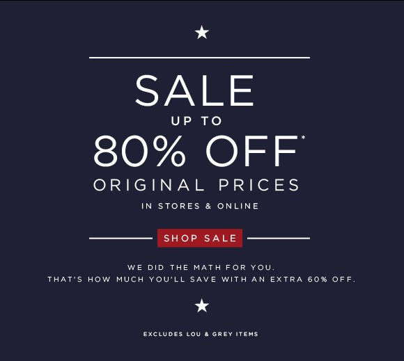 SALE  UP TO 80% OFF* ORIGINAL PRICES  IN STORES & ONLINE  SHOP SALE  WE DID THE MATH FOR YOU. THAT'S HOW MUCH YOU'LL SAVE WITH AN EXTRA 60% OFF.  EXCLUDES LOU & GREY ITEMS