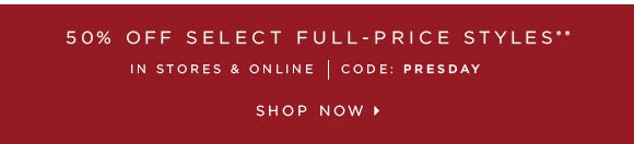 50% OFF SELECT FULL–PRICE STYLES** IN STORES & ONLINE   CODE: PRESDAY  SHOP NOW