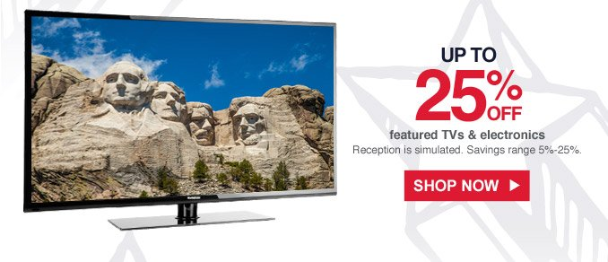 Up to 25% off featured TVs & electronics | Reception is simulated. | Savings range 5%-25%. | Shop Now