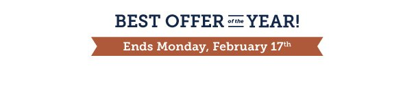 Best Offer of the Year - Ends Monday, February 17th!