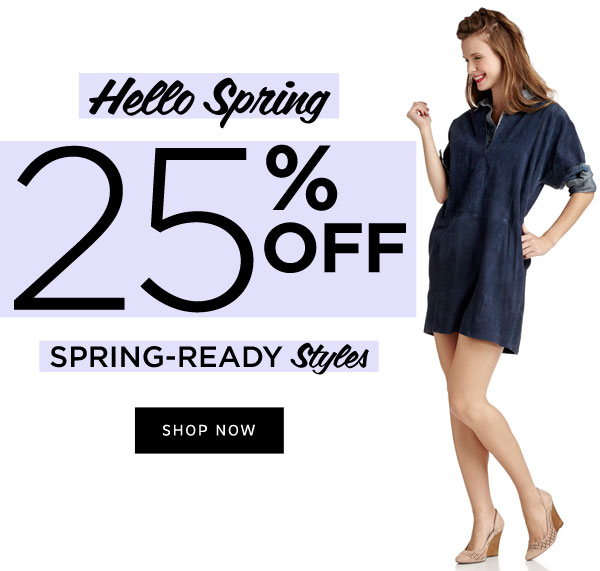 Hello Spring! 25% Off Spring Ready Styles. Shop Now