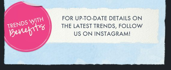 FOR UP-TO-DATE DETAILS ON THE LATEST TRENDS, FOLLOW US ON INSTAGRAM!