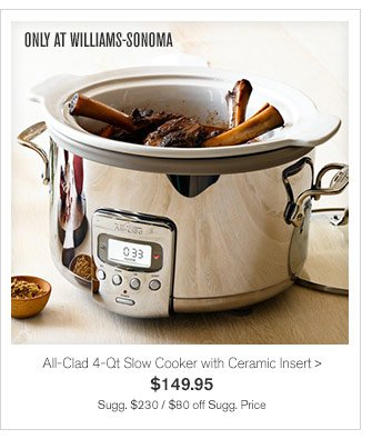 ONLY AT WILLIAMS-SONOMA - All-Clad 4-Qt Slow Cooker with Ceramic Insert - $149.95 - Sugg. $230 / $80 off Sugg. Price
