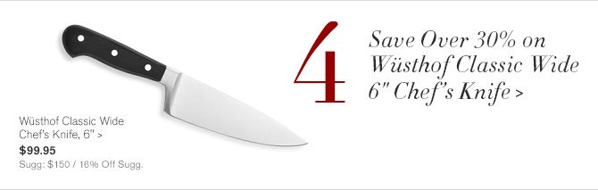 "4 - Save Over 30% on Wüsthof Classic Wide 6"" Chef's Knife - Wüsthof Classic Wide Chef's Knife, 6"" - $99.95 - Sugg: $150 / 16% Off Sugg."